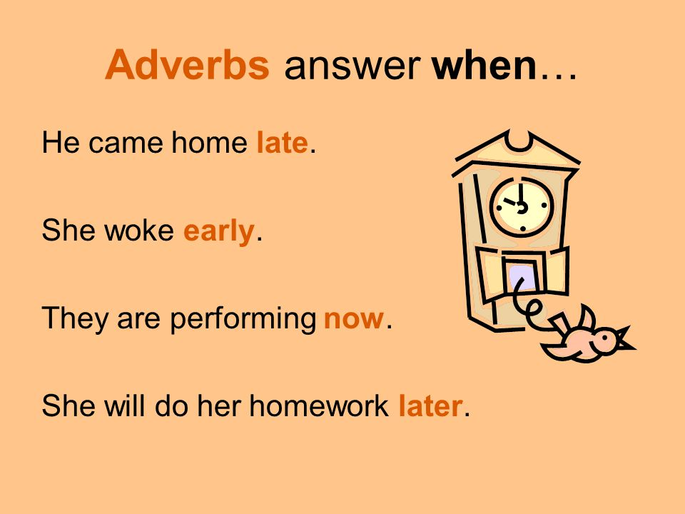 Adverbs answer when… He came home late. She woke early. They are performing now. She will do her homework later.