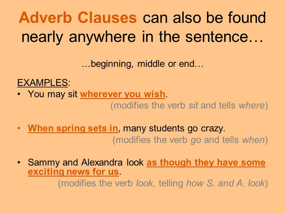 Adverb Clauses can also be found nearly anywhere in the sentence… …beginning, middle or end… EXAMPLES: You may sit wherever you wish. (modifies the ve
