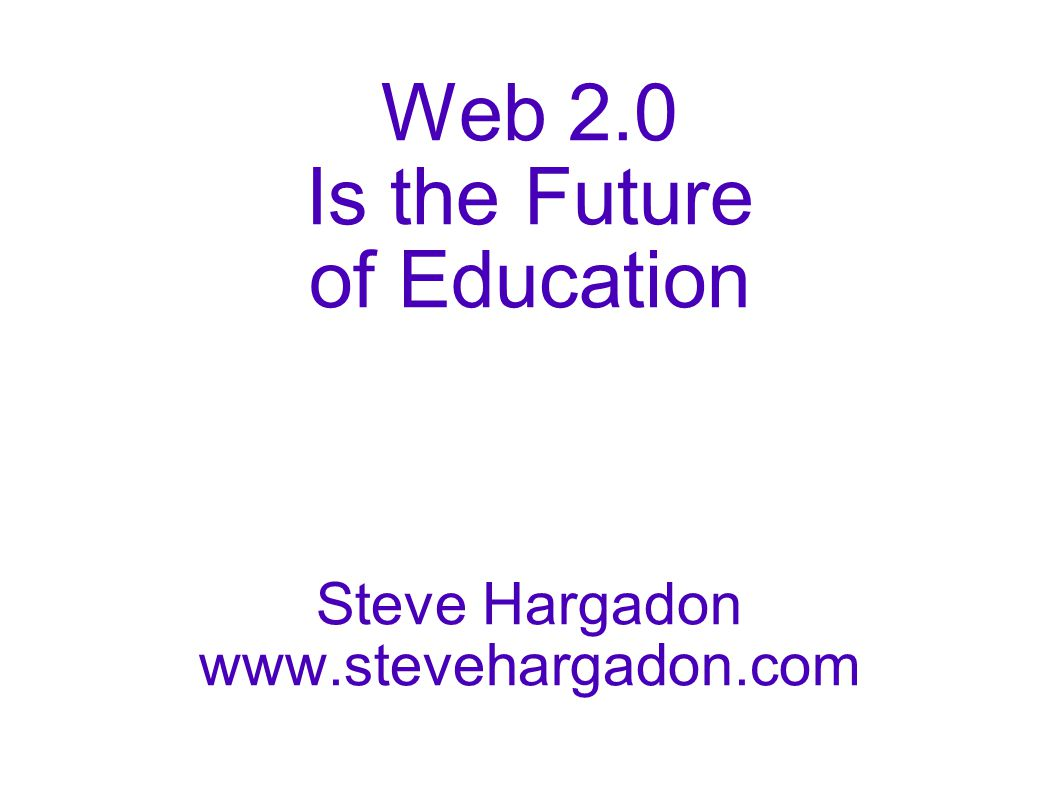 Web 2.0 Is the Future of Education Steve Hargadon
