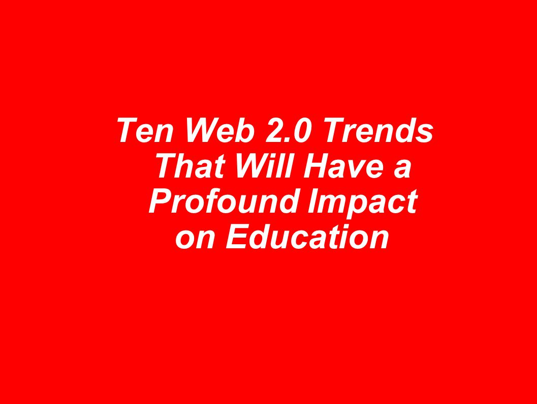 Ten Web 2.0 Trends That Will Have a Profound Impact on Education
