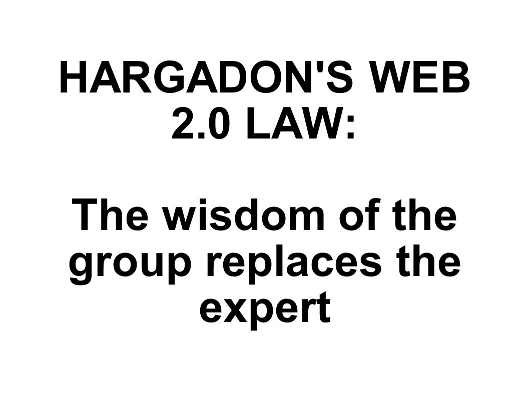 HARGADON S WEB 2.0 LAW: The wisdom of the group replaces the expert
