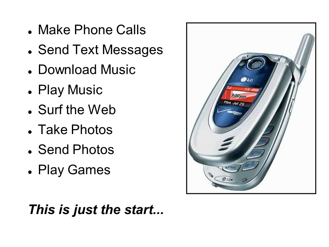 Make Phone Calls Send Text Messages Download Music Play Music Surf the Web Take Photos Send Photos Play Games This is just the start...