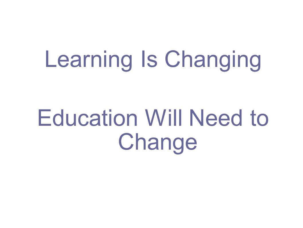 Learning Is Changing Education Will Need to Change
