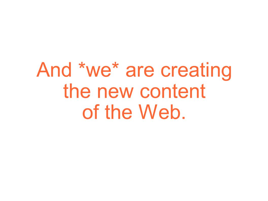 And *we* are creating the new content of the Web.