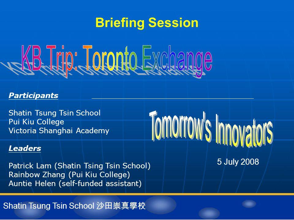 Briefing Session 5 July 2008 Shatin Tsung Tsin School 沙田崇真學校 Participants Shatin Tsung Tsin School Pui Kiu College Victoria Shanghai Academy Leaders P