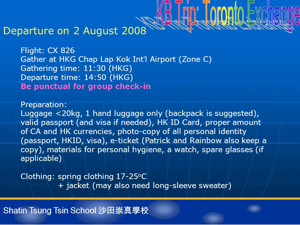 Shatin Tsung Tsin School 沙田崇真學校 Flight: CX 826 Gather at HKG Chap Lap Kok Int ' l Airport (Zone C) Gathering time: 11:30 (HKG) Departure time: 14:50 (HKG) Be punctual for group check-in Preparation: Luggage <20kg, 1 hand luggage only (backpack is suggested), valid passport (and visa if needed), HK ID Card, proper amount of CA and HK currencies, photo-copy of all personal identity (passport, HKID, visa), e-ticket (Patrick and Rainbow also keep a copy), materials for personal hygiene, a watch, spare glasses (if applicable) Clothing: spring clothing 17-25 o C + jacket (may also need long-sleeve sweater) Departure on 2 August 2008