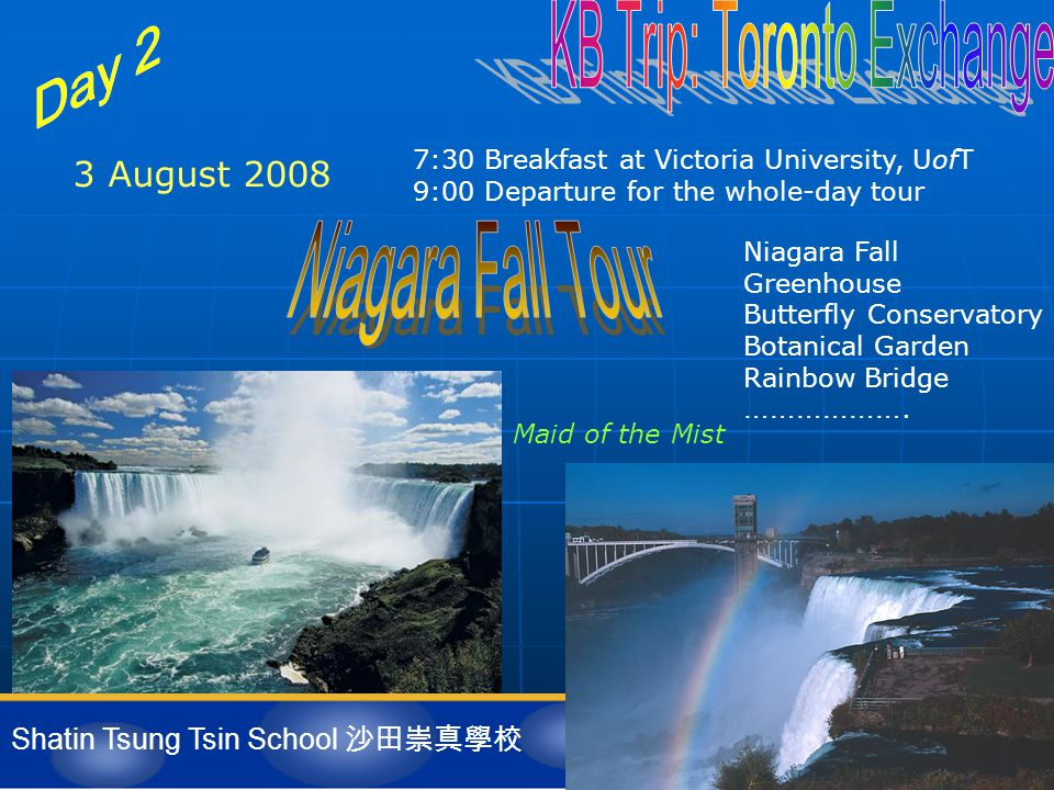 Shatin Tsung Tsin School 沙田崇真學校 3 August 2008 7:30 Breakfast at Victoria University, UofT 9:00 Departure for the whole-day tour Maid of the Mist Niagara Fall Greenhouse Butterfly Conservatory Botanical Garden Rainbow Bridge ……………….