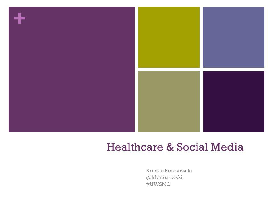 + Healthcare & Social Media Kristan Binczewski @kbinczewski #UWSMC