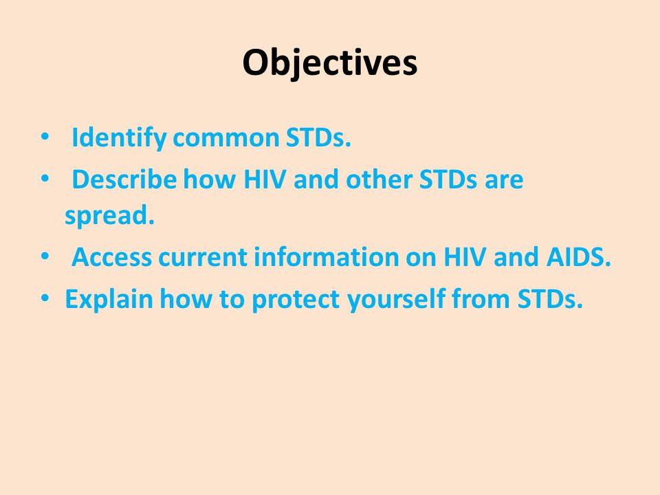 Objectives Identify common STDs. Describe how HIV and other STDs are spread. Access current information on HIV and AIDS. Explain how to protect yourse