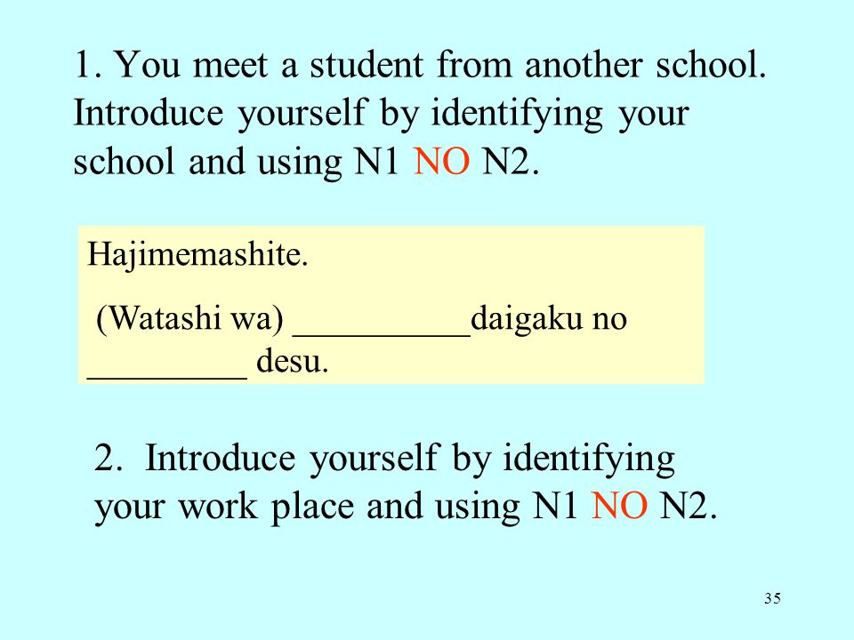 35 1. You meet a student from another school. Introduce yourself by identifying your school and using N1 NO N2. Hajimemashite. (Watashi wa) __________