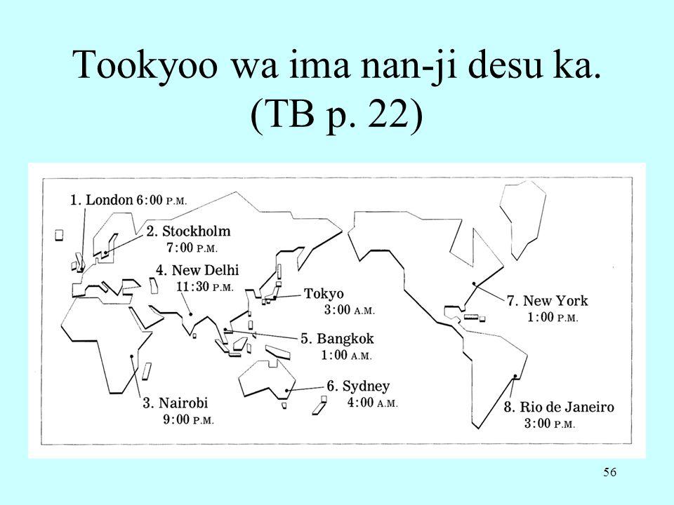 56 Tookyoo wa ima nan-ji desu ka. (TB p. 22)