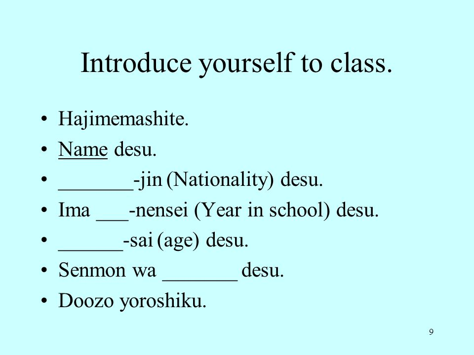 9 Introduce yourself to class. Hajimemashite. Name desu. _______-jin (Nationality) desu. Ima ___-nensei (Year in school) desu. ______-sai (age) desu.