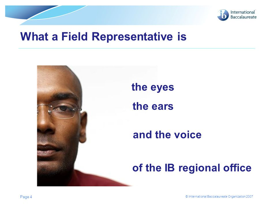 © International Baccalaureate Organization 2007 What a Field Representative is Page 4 the eyes the ears of the IB regional office and the voice