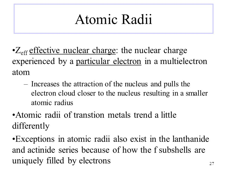 Atomic Radii Z eff effective nuclear charge: the nuclear charge experienced by a particular electron in a multielectron atom –Increases the attraction