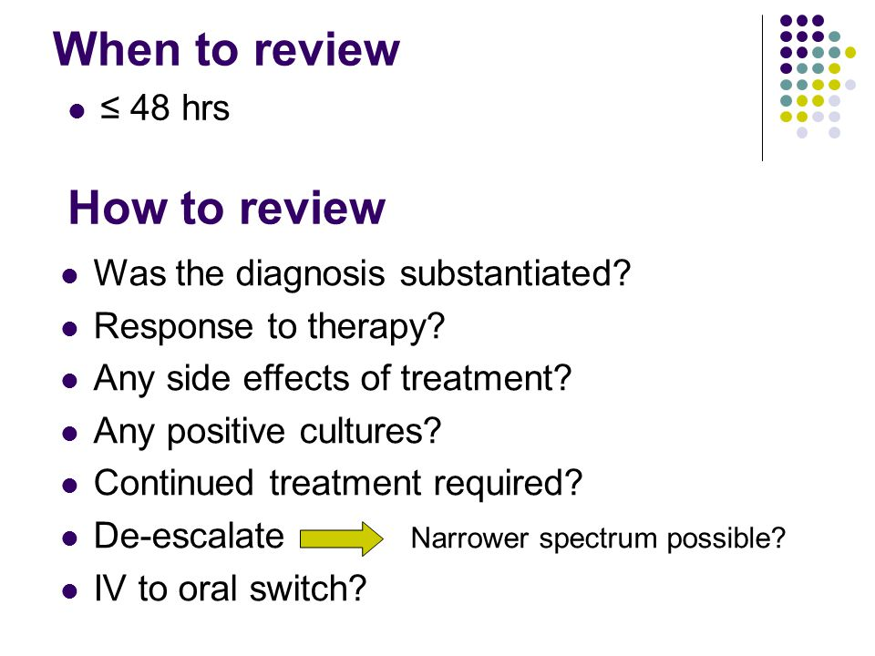 When to review ≤ 48 hrs Was the diagnosis substantiated? Response to therapy? Any side effects of treatment? Any positive cultures? Continued treatmen