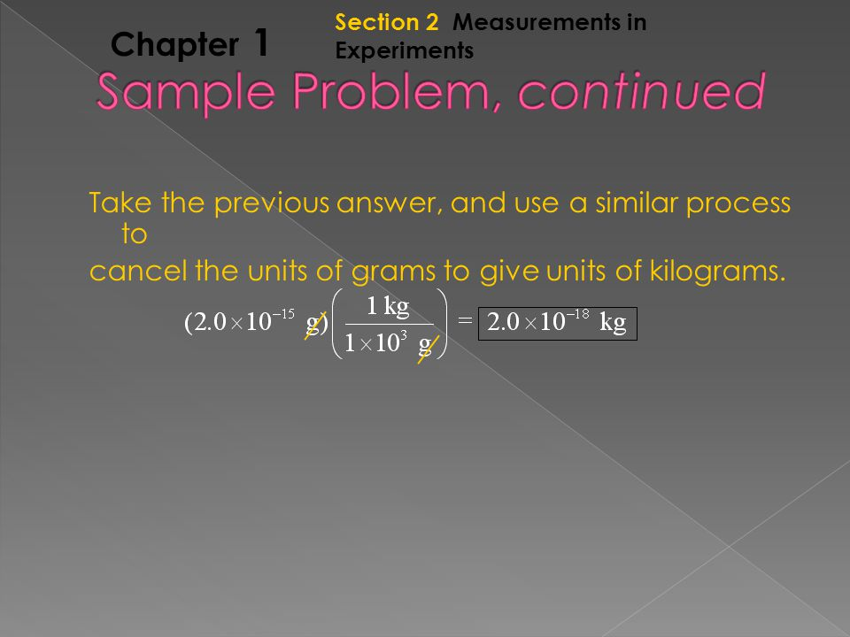 Section 2 Measurements in Experiments Chapter 1 Take the previous answer, and use a similar process to cancel the units of grams to give units of kilograms.