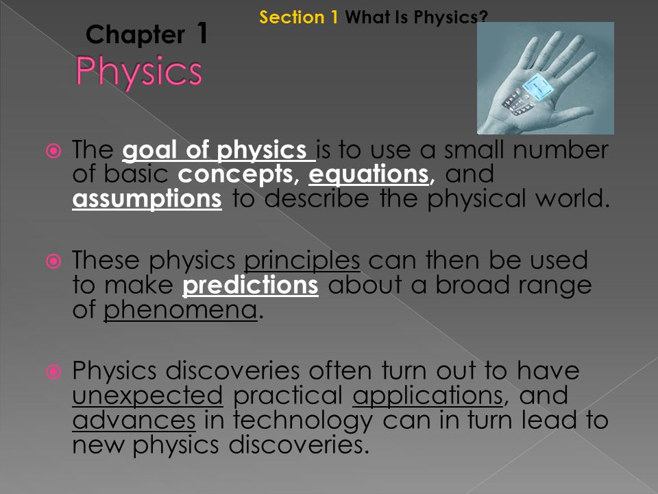 Chapter 1  The goal of physics is to use a small number of basic concepts, equations, and assumptions to describe the physical world.
