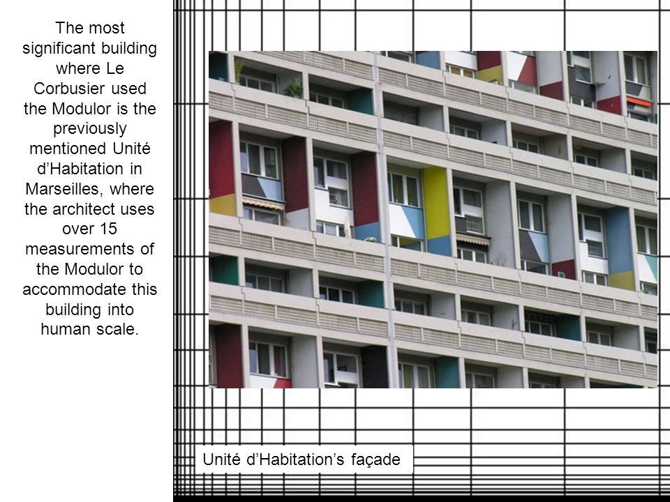 The most significant building where Le Corbusier used the Modulor is the previously mentioned Unité d'Habitation in Marseilles, where the architect uses over 15 measurements of the Modulor to accommodate this building into human scale.