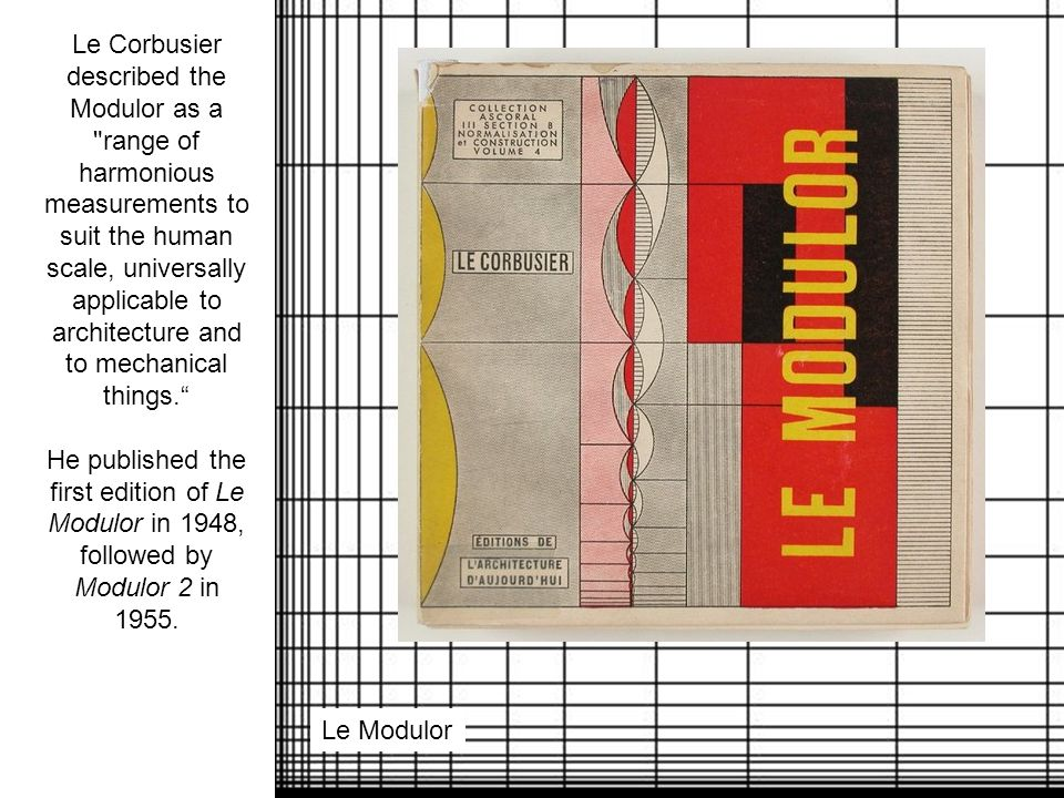 Le Corbusier described the Modulor as a range of harmonious measurements to suit the human scale, universally applicable to architecture and to mechanical things. He published the first edition of Le Modulor in 1948, followed by Modulor 2 in 1955.