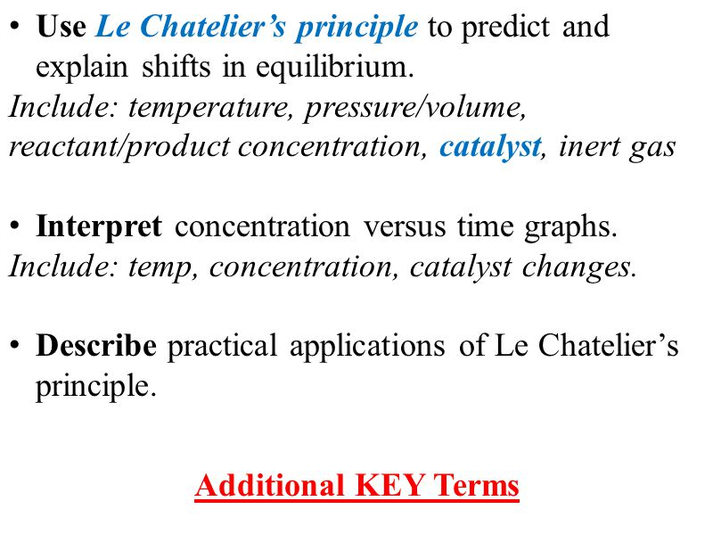 Additional KEY Terms Use Le Chatelier's principle to predict and explain shifts in equilibrium. Include: temperature, pressure/volume, reactant/produc