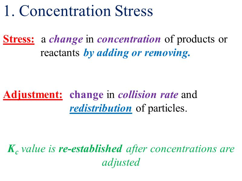 1. Concentration Stress Stress: a change in concentration of products or reactants by adding or removing. Adjustment: change in collision rate and red