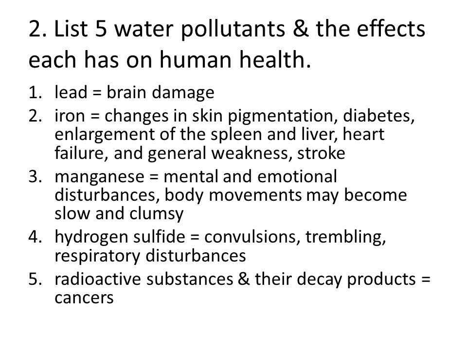 2. List 5 water pollutants & the effects each has on human health. 1.lead = brain damage 2.iron = changes in skin pigmentation, diabetes, enlargement