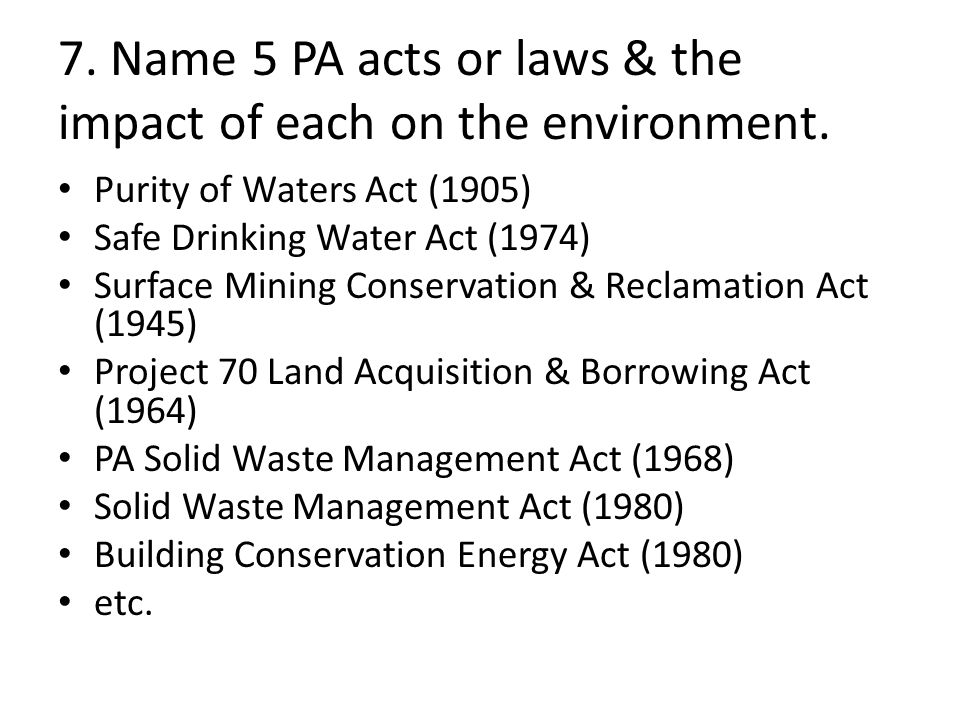 7. Name 5 PA acts or laws & the impact of each on the environment.