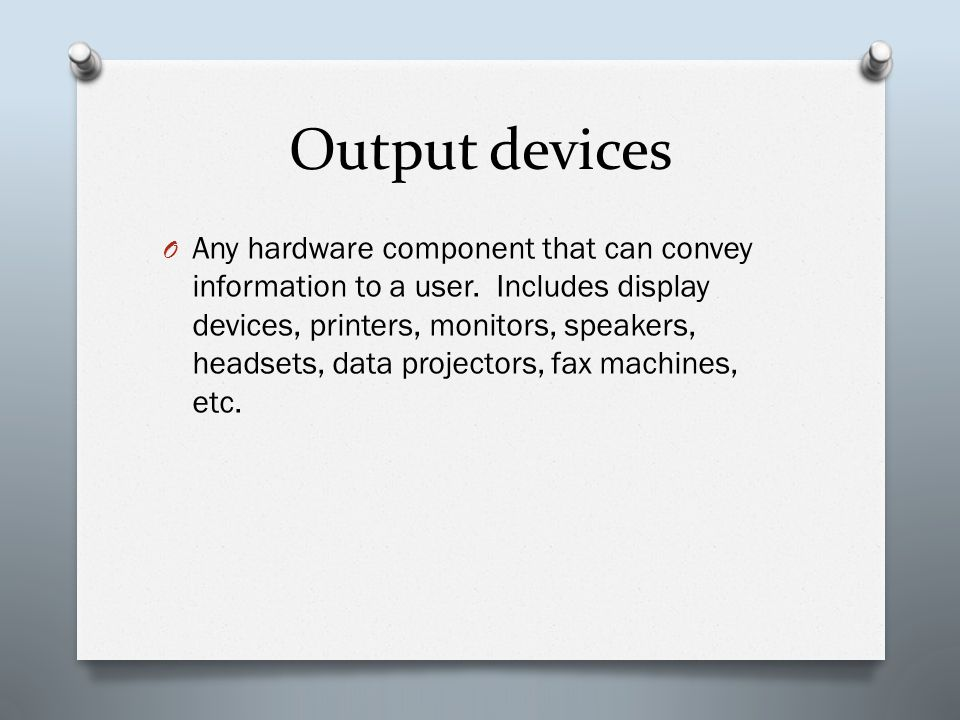 Output devices O Any hardware component that can convey information to a user. Includes display devices, printers, monitors, speakers, headsets, data