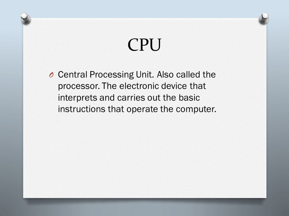 CPU O Central Processing Unit. Also called the processor. The electronic device that interprets and carries out the basic instructions that operate th