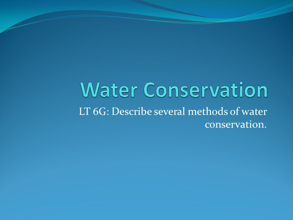 LT 6G: Describe several methods of water conservation.