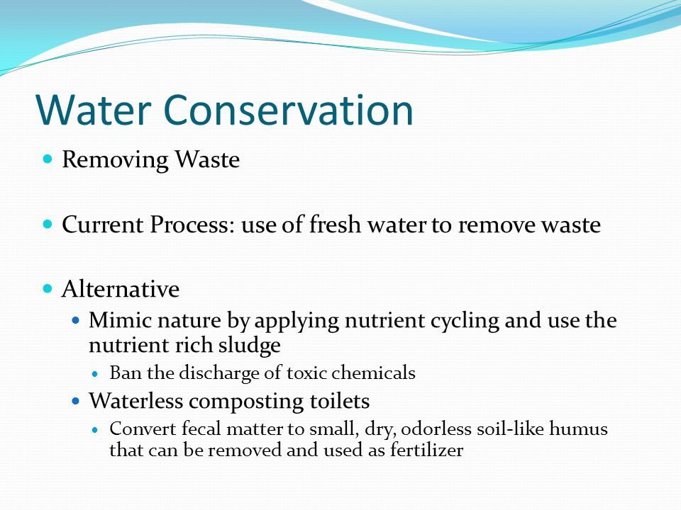 Water Conservation Removing Waste Current Process: use of fresh water to remove waste Alternative Mimic nature by applying nutrient cycling and use th
