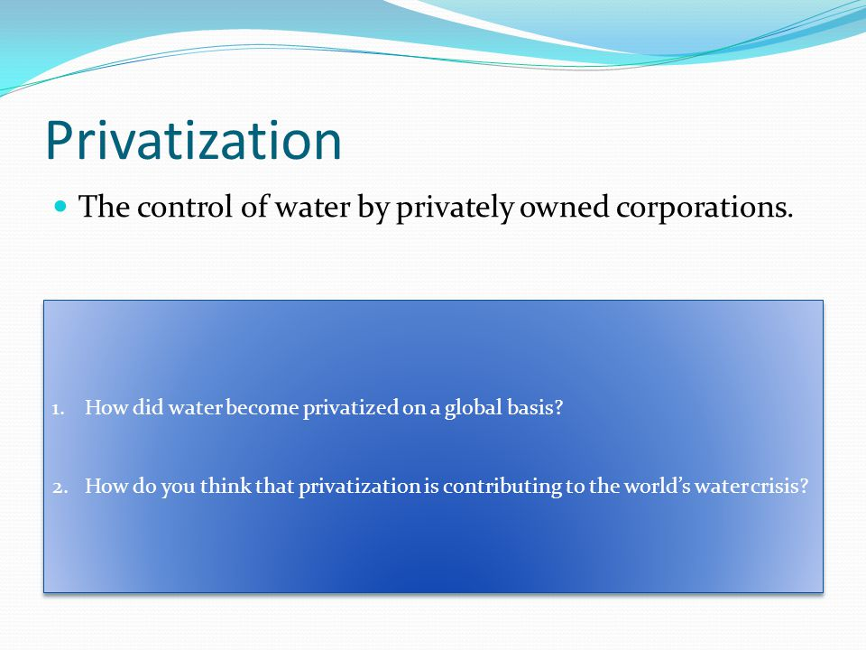 Privatization The control of water by privately owned corporations.