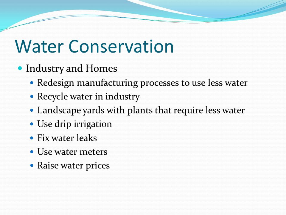 Water Conservation Industry and Homes Redesign manufacturing processes to use less water Recycle water in industry Landscape yards with plants that re