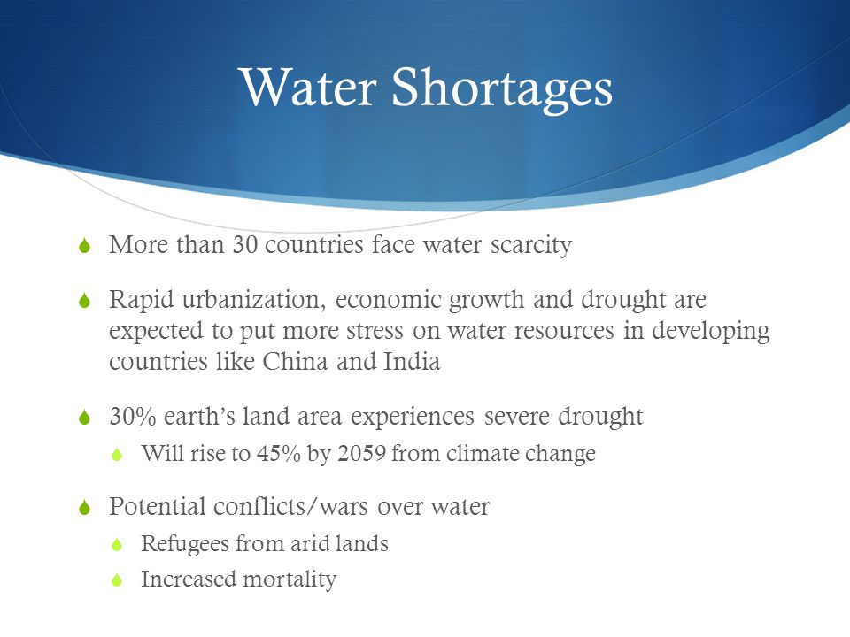 Water Shortages  More than 30 countries face water scarcity  Rapid urbanization, economic growth and drought are expected to put more stress on wate