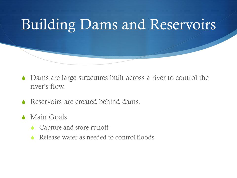 Building Dams and Reservoirs  Dams are large structures built across a river to control the river's flow.  Reservoirs are created behind dams.  Mai