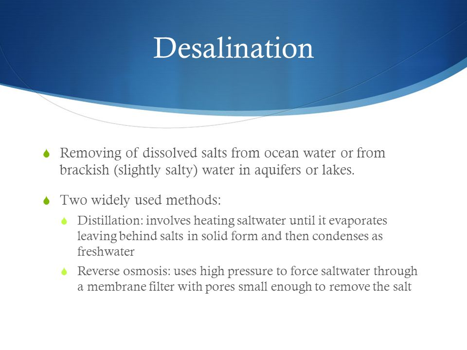 Desalination  Removing of dissolved salts from ocean water or from brackish (slightly salty) water in aquifers or lakes.  Two widely used methods: 
