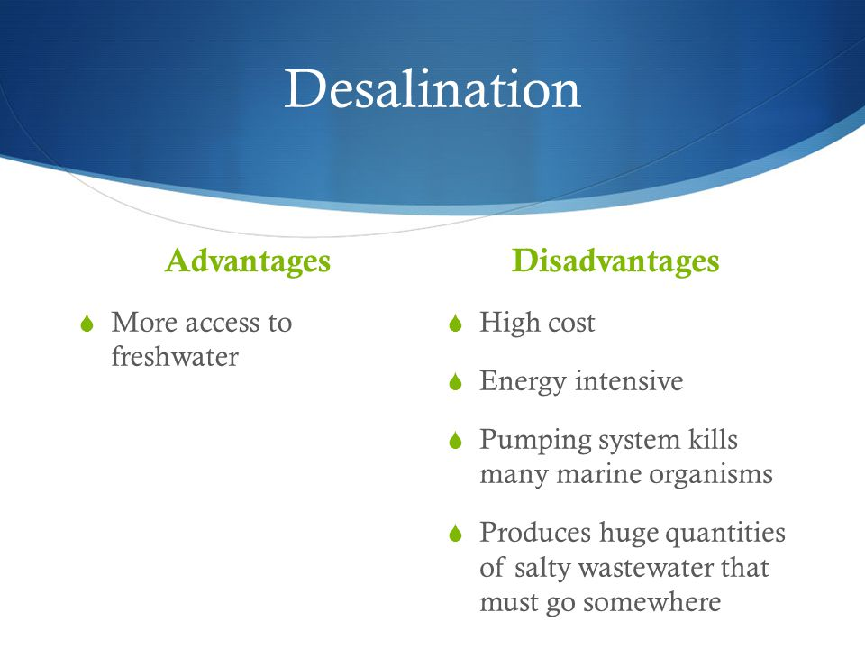 Desalination Advantages  More access to freshwater Disadvantages  High cost  Energy intensive  Pumping system kills many marine organisms  Produc
