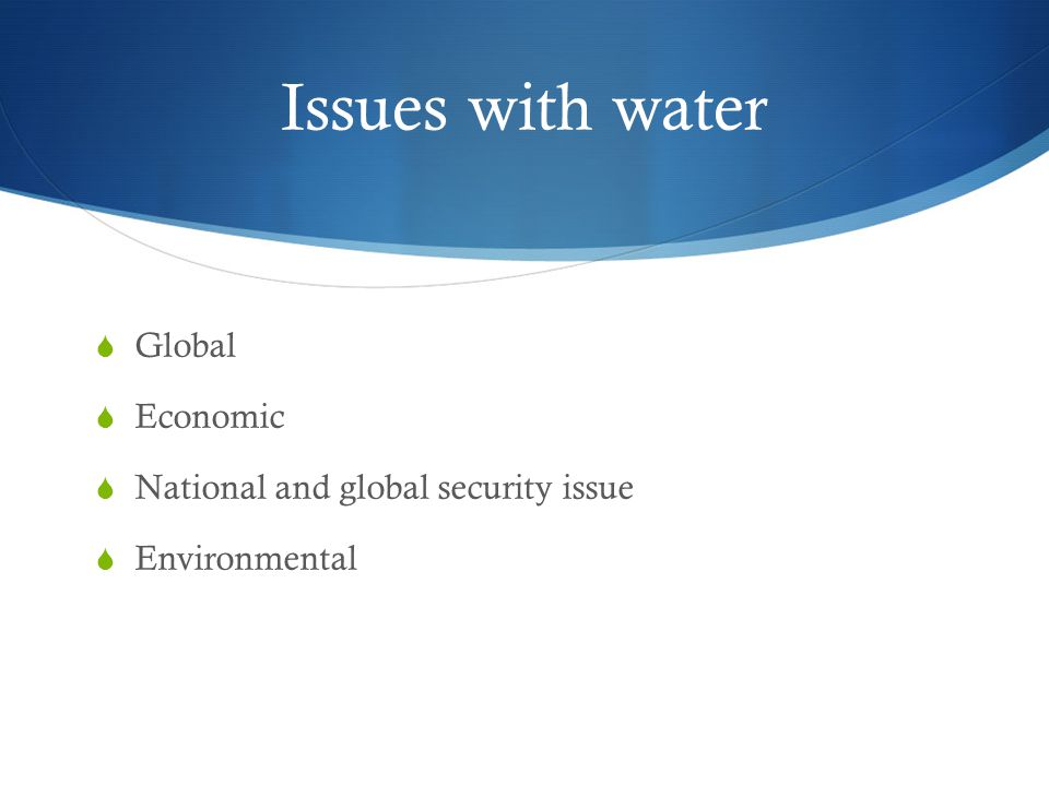 Issues with water  Global  Economic  National and global security issue  Environmental
