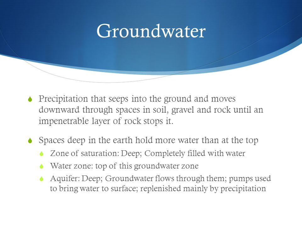 Groundwater  Precipitation that seeps into the ground and moves downward through spaces in soil, gravel and rock until an impenetrable layer of rock