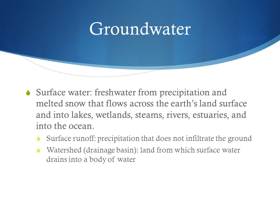 Groundwater  Surface water: freshwater from precipitation and melted snow that flows across the earth's land surface and into lakes, wetlands, steams