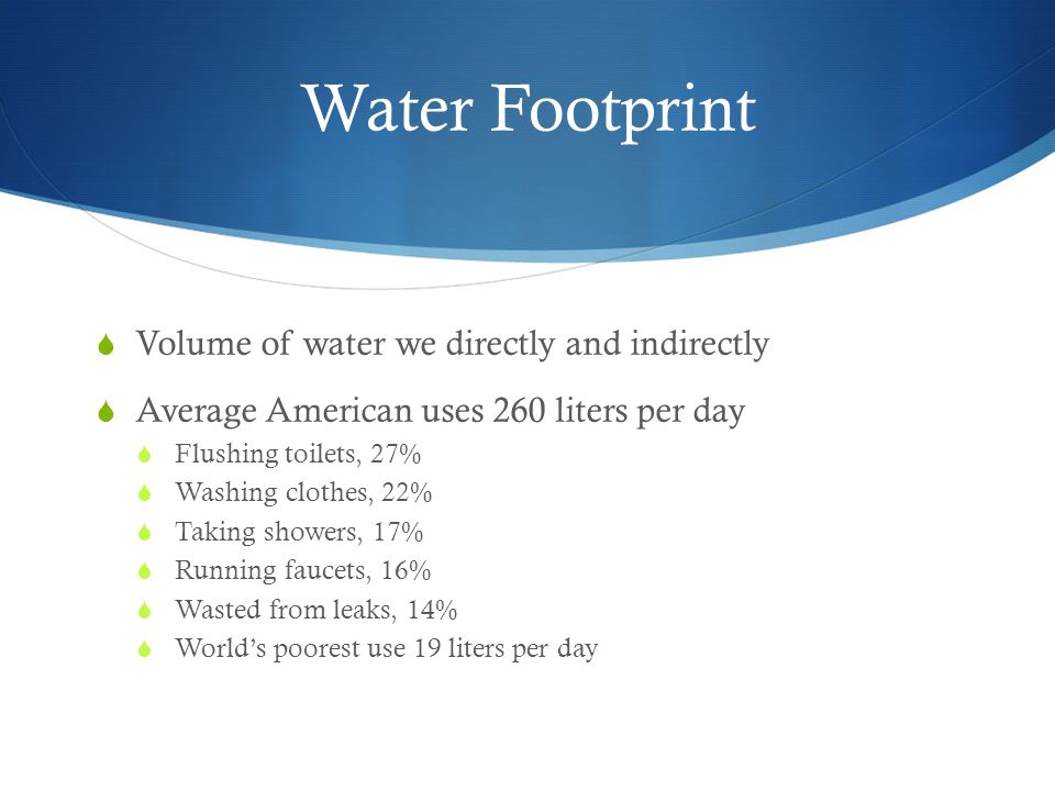 Water Footprint  Volume of water we directly and indirectly  Average American uses 260 liters per day  Flushing toilets, 27%  Washing clothes, 22%