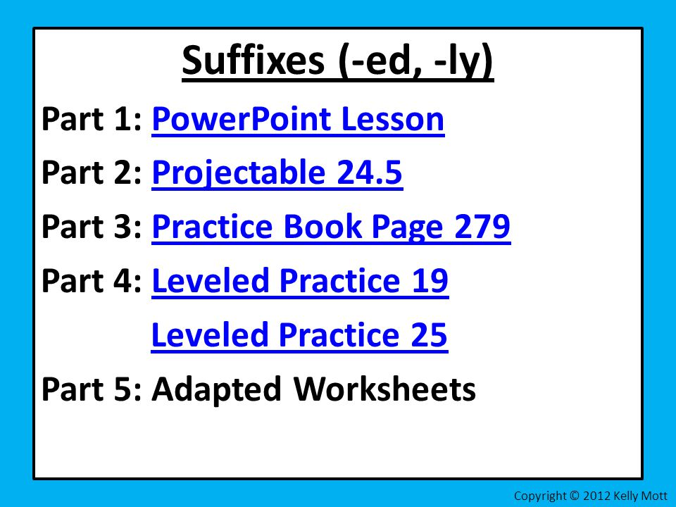 Suffixes (-ed, -ly) Part 1: PowerPoint LessonPowerPoint Lesson Part 2: Projectable 24.5Projectable 24.5 Part 3: Practice Book Page 279Practice Book Page 279 Part 4: Leveled Practice 19Leveled Practice 19 Leveled Practice 25 Part 5: Adapted Worksheets Copyright © 2012 Kelly Mott