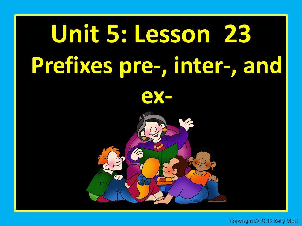 Unit 5: Lesson 23 Prefixes pre-, inter-, and ex- Copyright © 2012 Kelly Mott