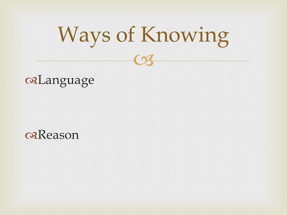   Language  Reason Ways of Knowing