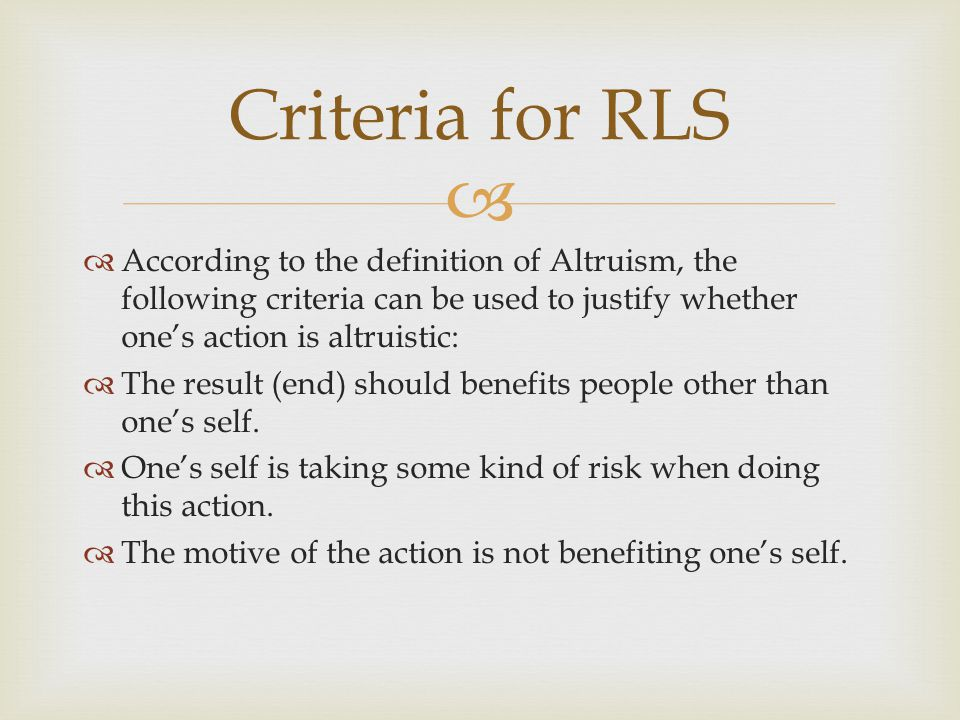   According to the definition of Altruism, the following criteria can be used to justify whether one's action is altruistic:  The result (end) should benefits people other than one's self.