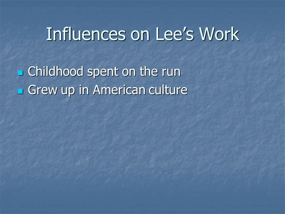 Influences on Lee's Work Childhood spent on the run Childhood spent on the run Grew up in American culture Grew up in American culture