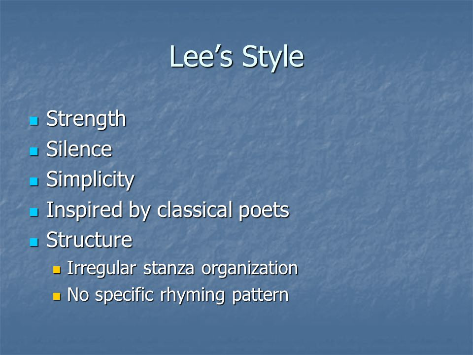 Lee's Style Strength Strength Silence Silence Simplicity Simplicity Inspired by classical poets Inspired by classical poets Structure Structure Irregular stanza organization Irregular stanza organization No specific rhyming pattern No specific rhyming pattern