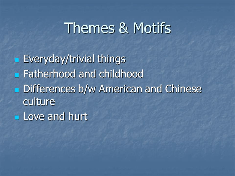 Themes & Motifs Everyday/trivial things Everyday/trivial things Fatherhood and childhood Fatherhood and childhood Differences b/w American and Chinese culture Differences b/w American and Chinese culture Love and hurt Love and hurt