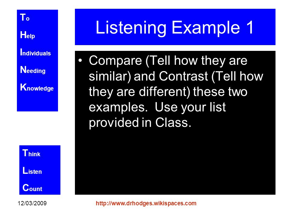 T o H elp I ndividuals N eeding K nowledge T hink L isten C ount 12/03/2009http://www.drhodges.wikispaces.com Listening Example 1 Compare (Tell how they are similar) and Contrast (Tell how they are different) these two examples.