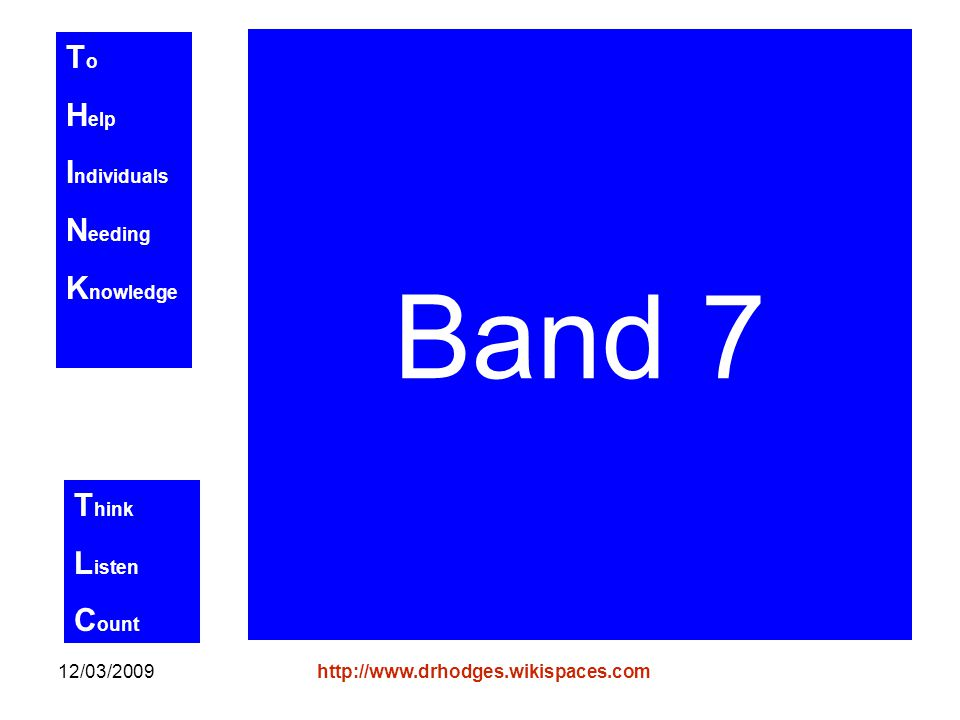 T o H elp I ndividuals N eeding K nowledge T hink L isten C ount 12/03/2009http://www.drhodges.wikispaces.com Band 7